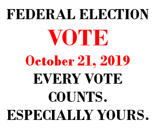 FEDERAL ELECTION VOTE October 21, 2019 EVERY VOTE COUNTS. ESPECIALLY YOURS.